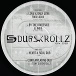 Love And Only Love / By The Riverside / Heart And Soul Dub / Contemplating Dub - Fred Locks / El Indio / Tony Dubskrollz