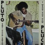 The Good Thing / I Want You Now - Pluto Pluck